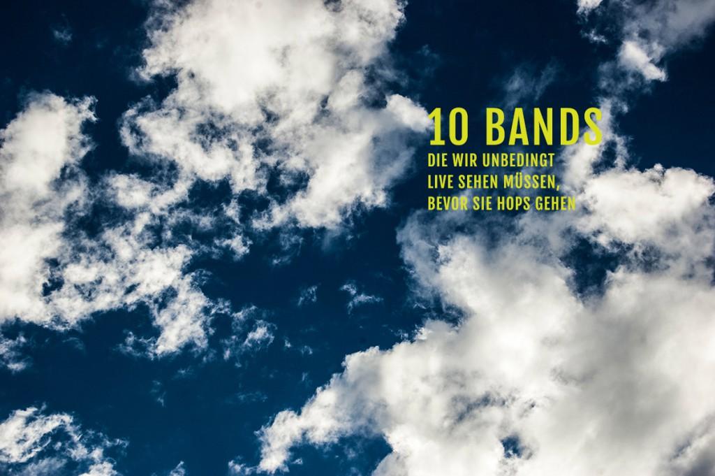 10 Bands die wir unbedingt LIVE sehen müssen, bevor sie hops gehen